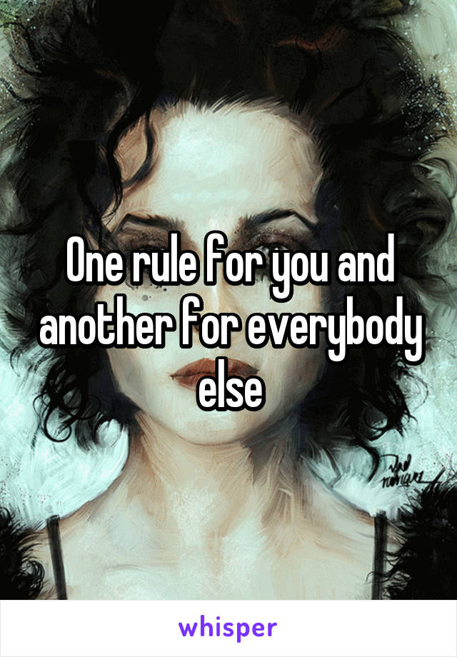 One rule for you and another for everybody else