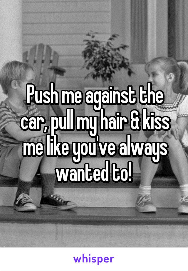 Push me against the car, pull my hair & kiss me like you've always wanted to!