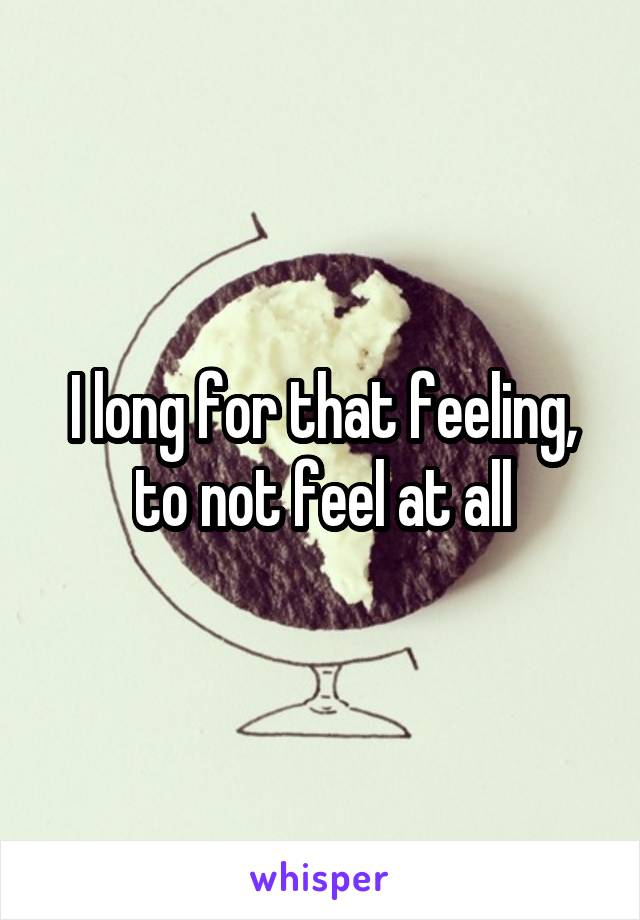 I long for that feeling, to not feel at all