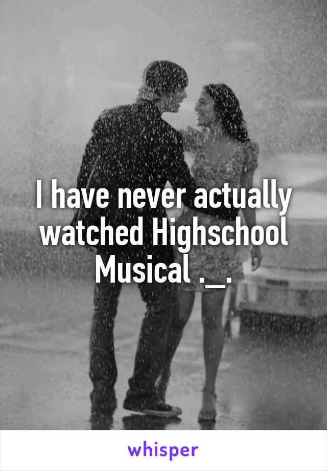 I have never actually watched Highschool Musical ._.