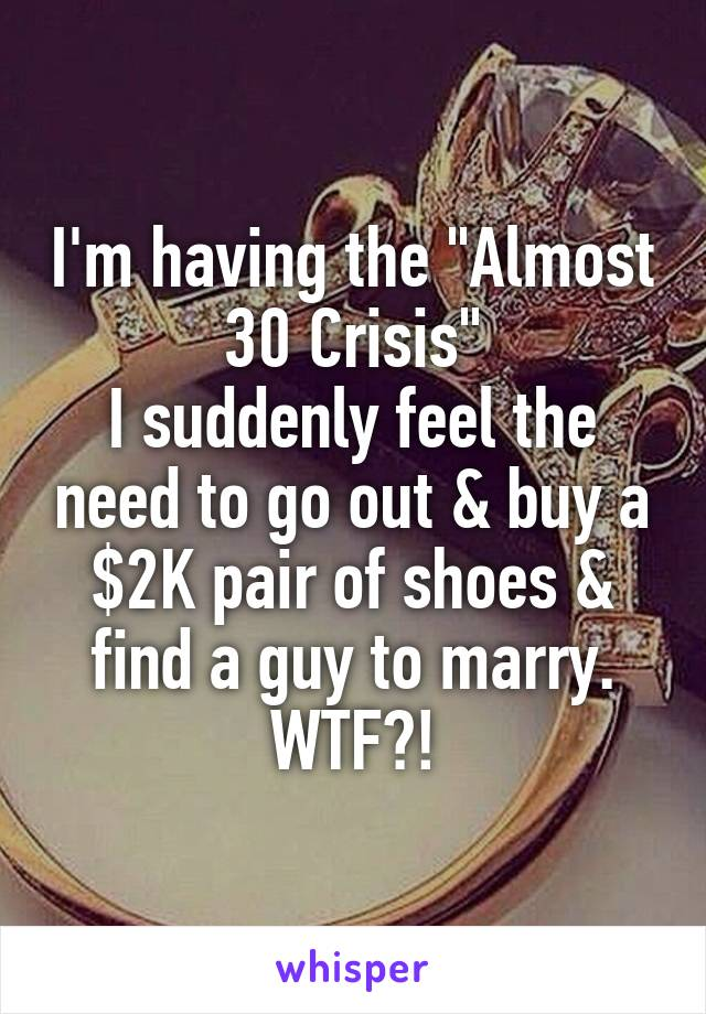 "I'm having the ""Almost 30 Crisis"" I suddenly feel the need to go out & buy a $2K pair of shoes & find a guy to marry. WTF?!"