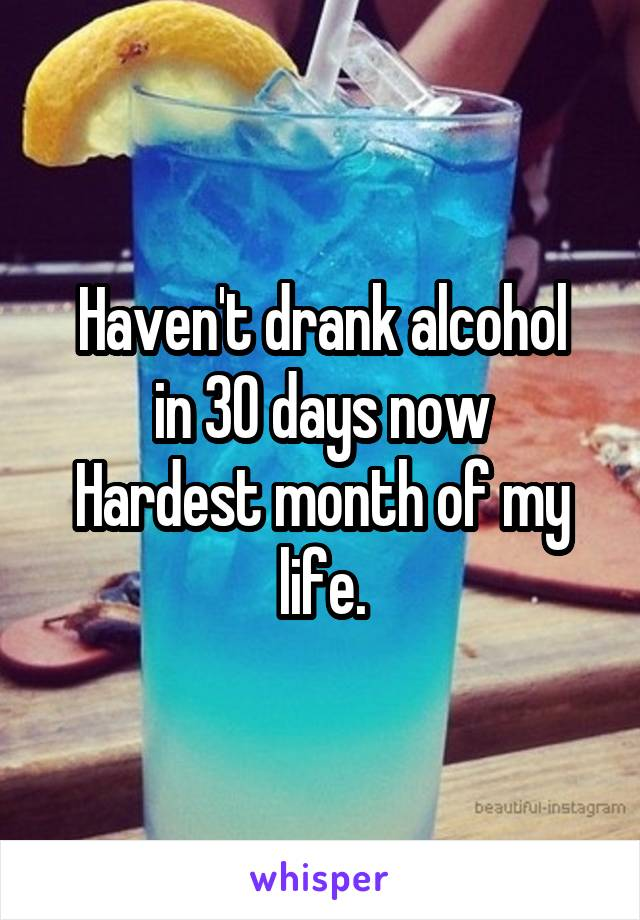 Haven't drank alcohol in 30 days now Hardest month of my life.