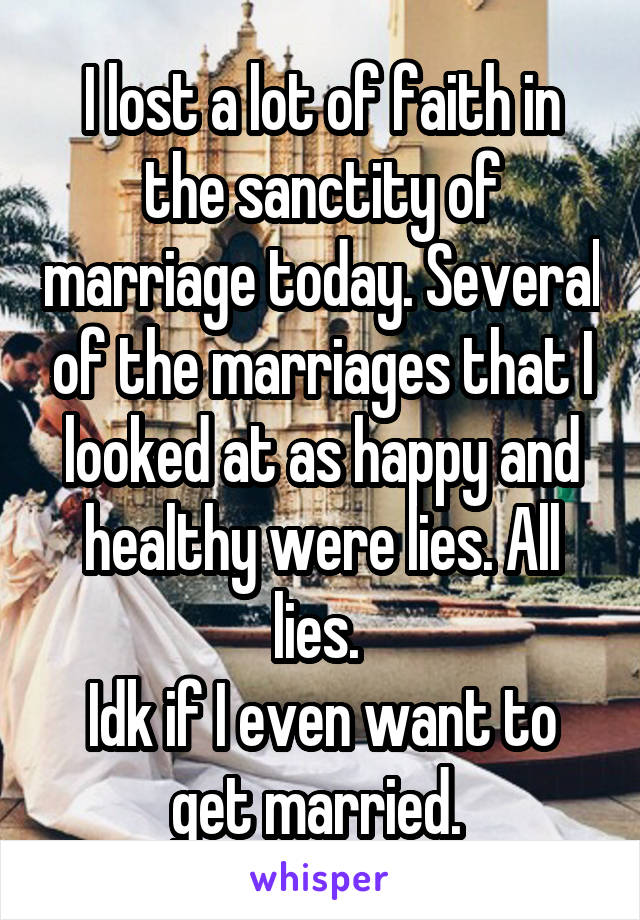 I lost a lot of faith in the sanctity of marriage today. Several of the marriages that I looked at as happy and healthy were lies. All lies.  Idk if I even want to get married.