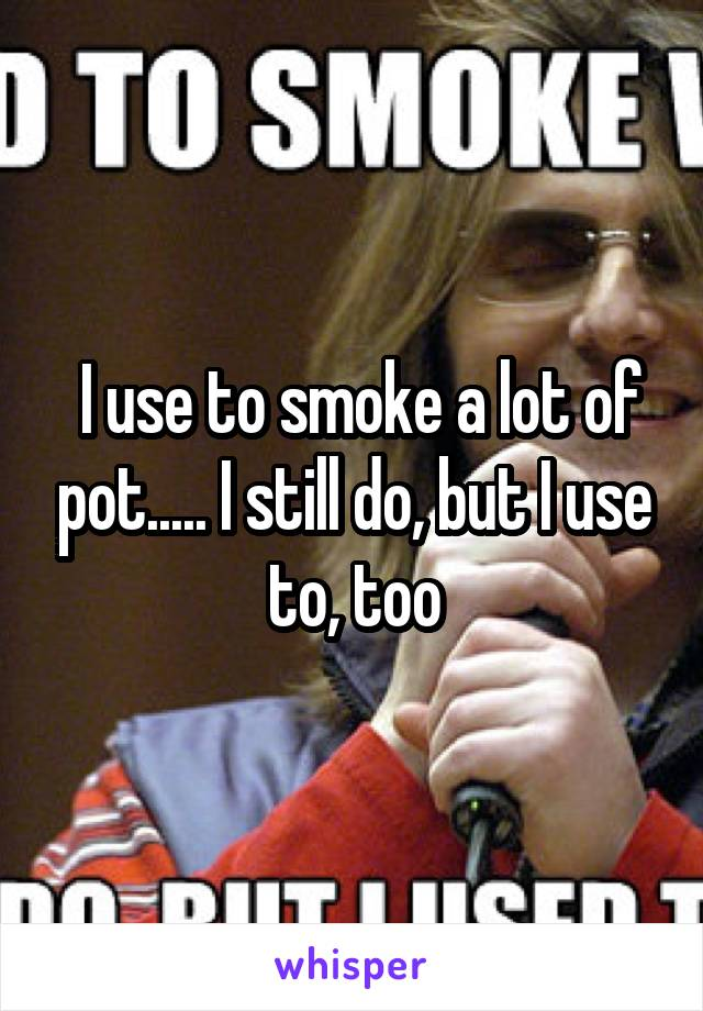 I use to smoke a lot of pot..... I still do, but I use to, too