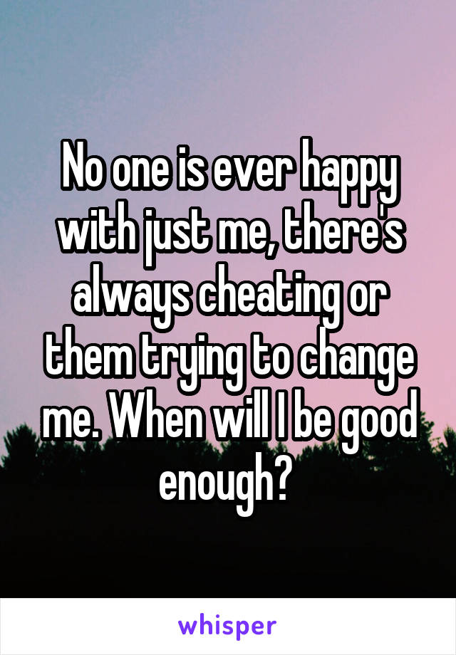 No one is ever happy with just me, there's always cheating or them trying to change me. When will I be good enough?