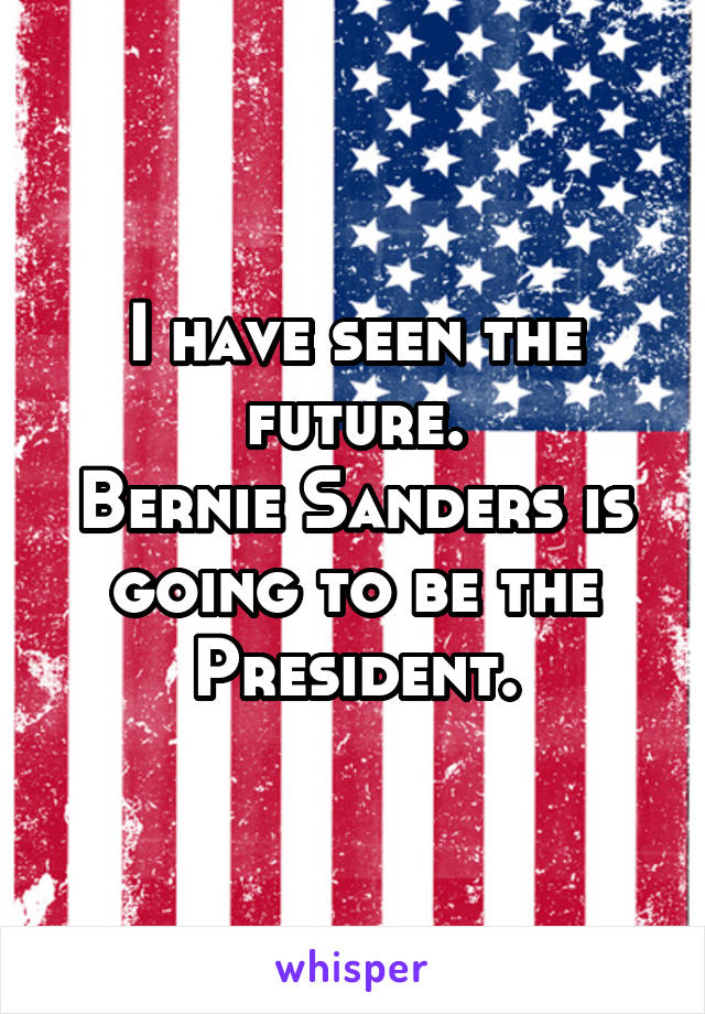 I have seen the future. Bernie Sanders is going to be the President.