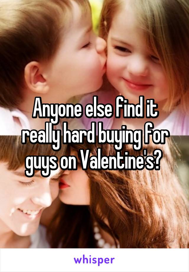 Anyone else find it really hard buying for guys on Valentine's?