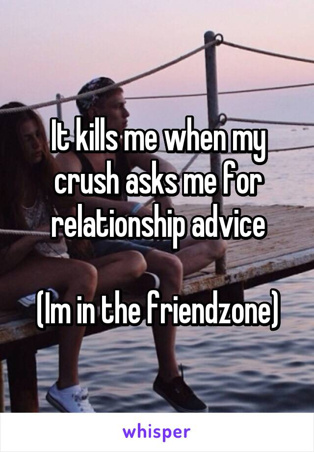 It kills me when my crush asks me for relationship advice  (Im in the friendzone)