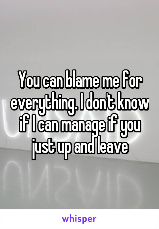 You can blame me for everything. I don't know if I can manage if you just up and leave