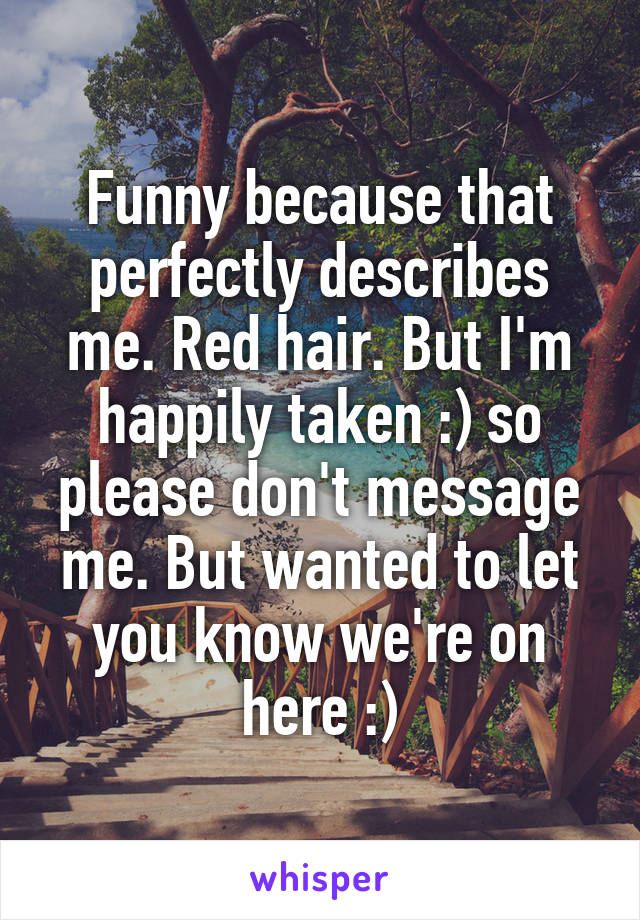 Funny because that perfectly describes me. Red hair. But I'm happily taken :) so please don't message me. But wanted to let you know we're on here :)