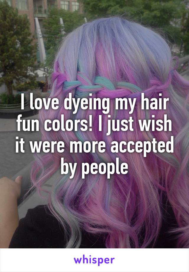 I love dyeing my hair fun colors! I just wish it were more accepted by people