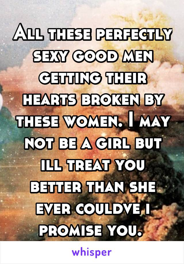 All these perfectly sexy good men getting their hearts broken by these women. I may not be a girl but ill treat you better than she ever couldve i promise you.