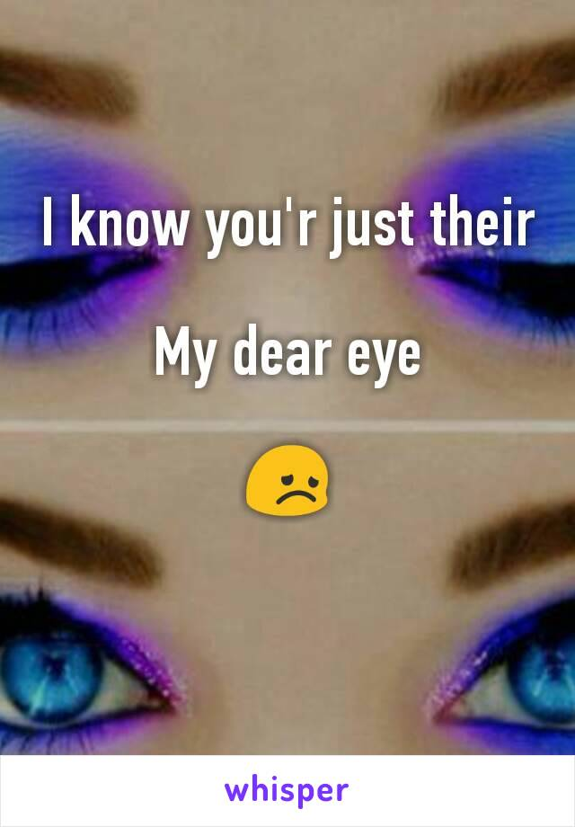 I know you'r just their  My dear eye  😞