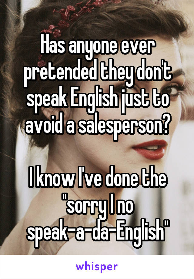 "Has anyone ever pretended they don't speak English just to avoid a salesperson?  I know I've done the ""sorry I no speak-a-da-English"""