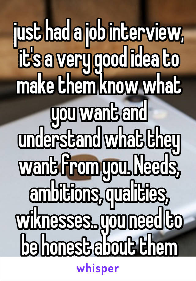 just had a job interview, it's a very good idea to make them know what you want and understand what they want from you. Needs, ambitions, qualities, wiknesses.. you need to be honest about them