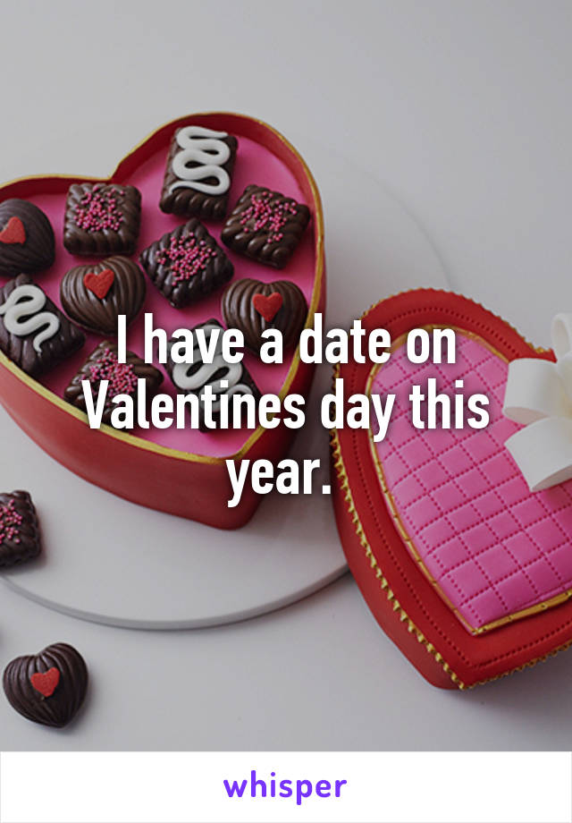 I have a date on Valentines day this year.