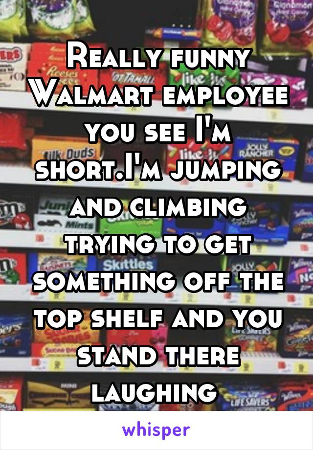 Really funny Walmart employee you see I'm short.I'm jumping and climbing trying to get something off the top shelf and you stand there laughing