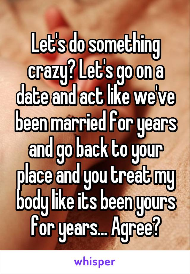 Let's do something crazy? Let's go on a date and act like we've been married for years and go back to your place and you treat my body like its been yours for years... Agree?