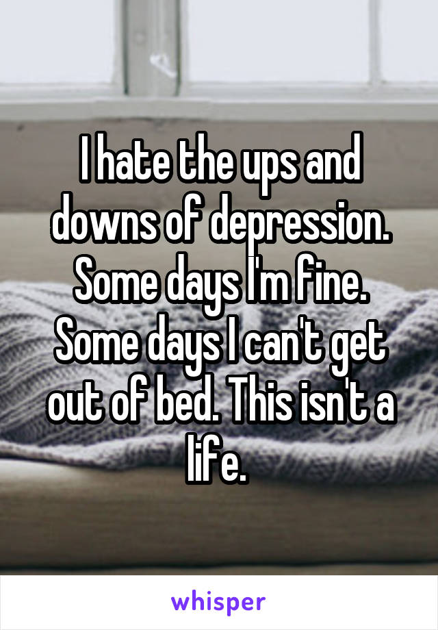 I hate the ups and downs of depression. Some days I'm fine. Some days I can't get out of bed. This isn't a life.