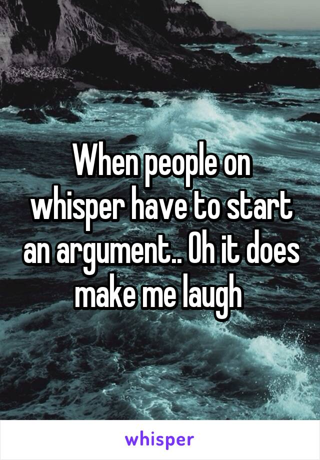When people on whisper have to start an argument.. Oh it does make me laugh