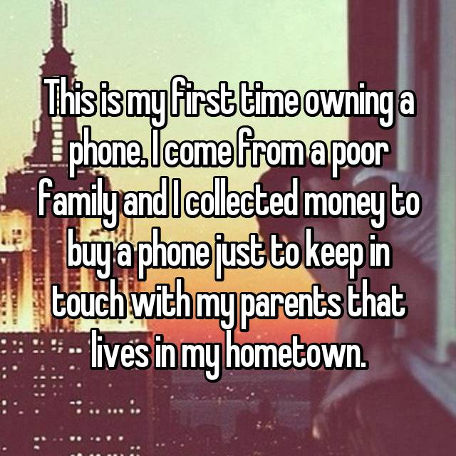 This is my first time owning a phone. I come from a poor family and I collected money to buy a phone just to keep in touch with my parents that lives in my hometown.