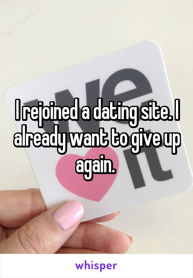 I rejoined a dating site. I already want to give up again.