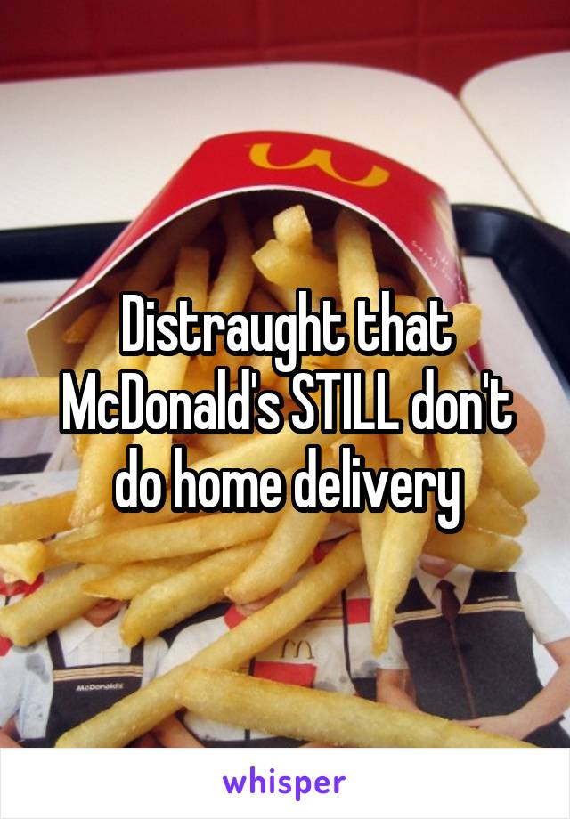 Distraught that McDonald's STILL don't do home delivery