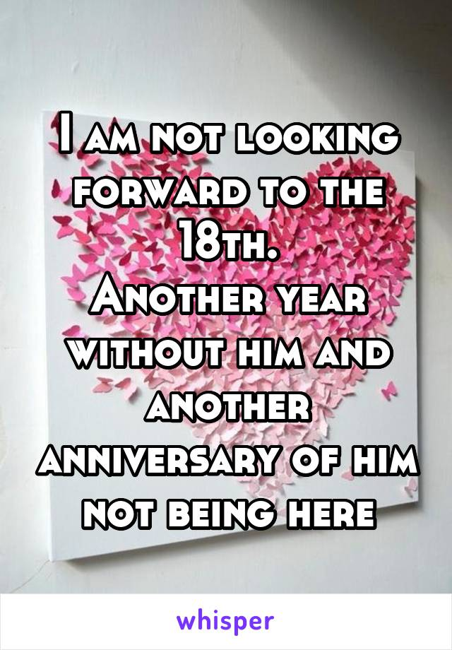 I am not looking forward to the 18th. Another year without him and another anniversary of him not being here