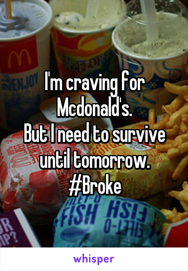I'm craving for Mcdonald's. But I need to survive until tomorrow. #Broke