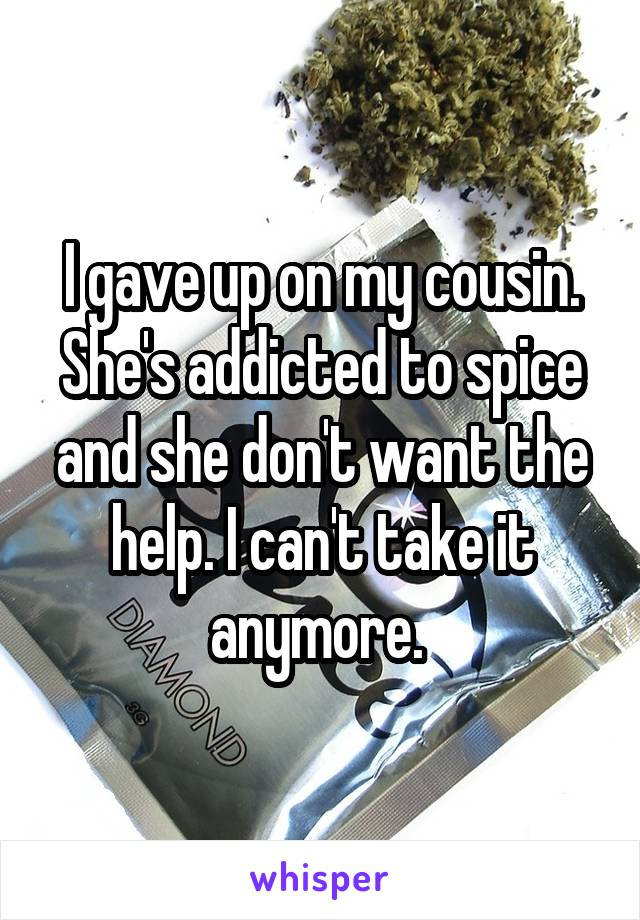 I gave up on my cousin. She's addicted to spice and she don't want the help. I can't take it anymore.
