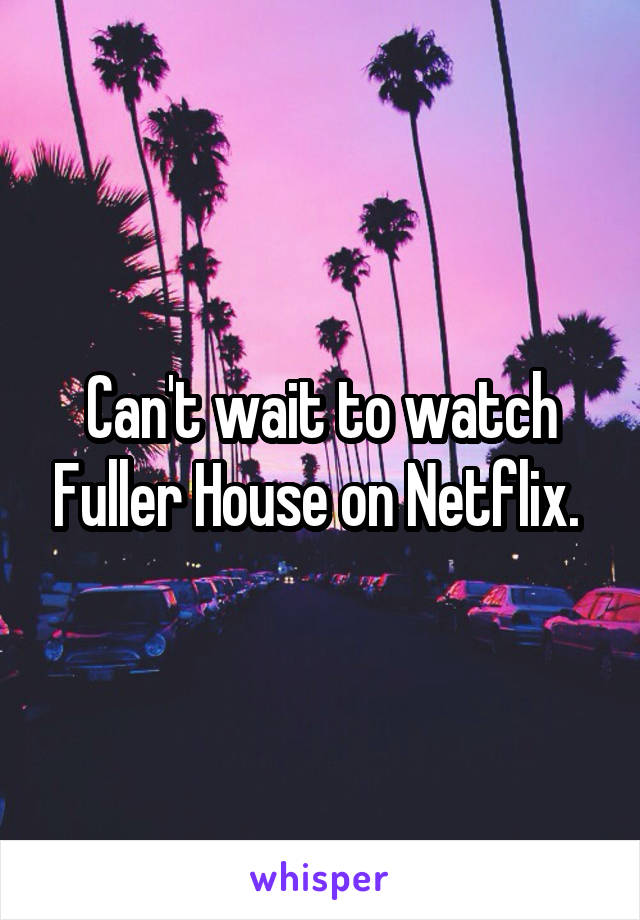 Can't wait to watch Fuller House on Netflix.