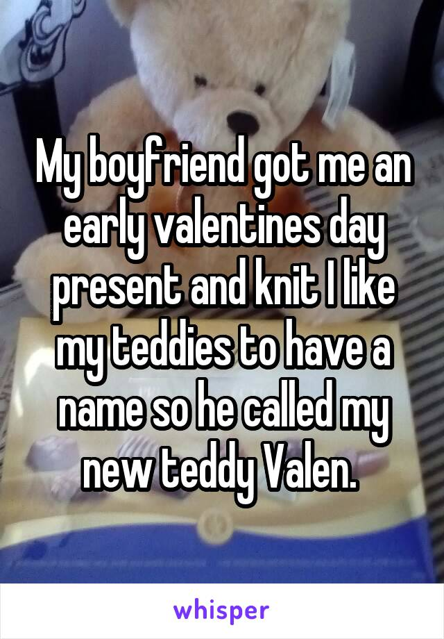 My boyfriend got me an early valentines day present and knit I like my teddies to have a name so he called my new teddy Valen.