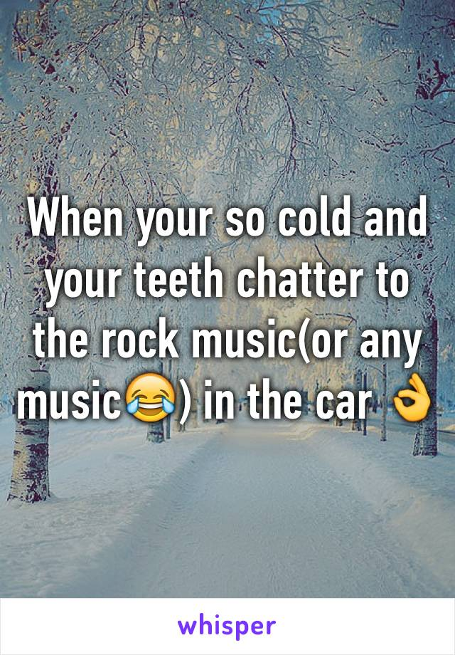 When your so cold and your teeth chatter to the rock music(or any music😂) in the car 👌