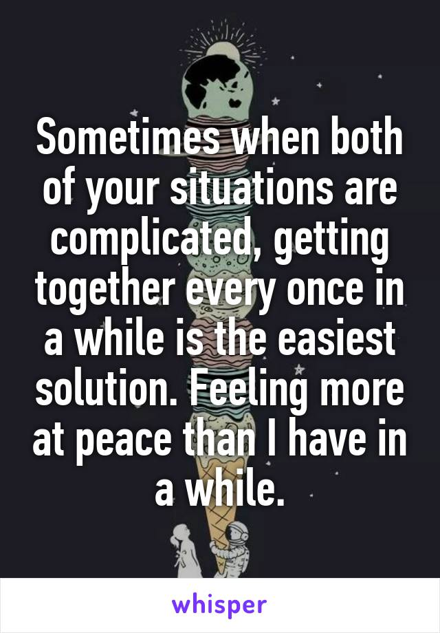 Sometimes when both of your situations are complicated, getting together every once in a while is the easiest solution. Feeling more at peace than I have in a while.