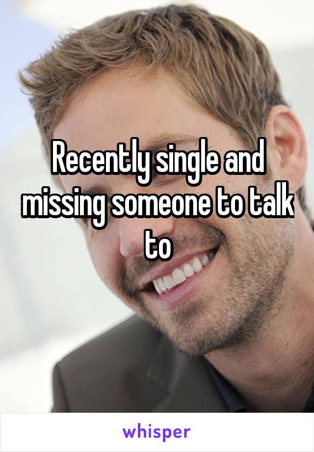 Recently single and missing someone to talk to