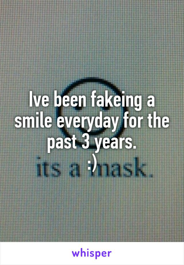 Ive been fakeing a smile everyday for the past 3 years. :)