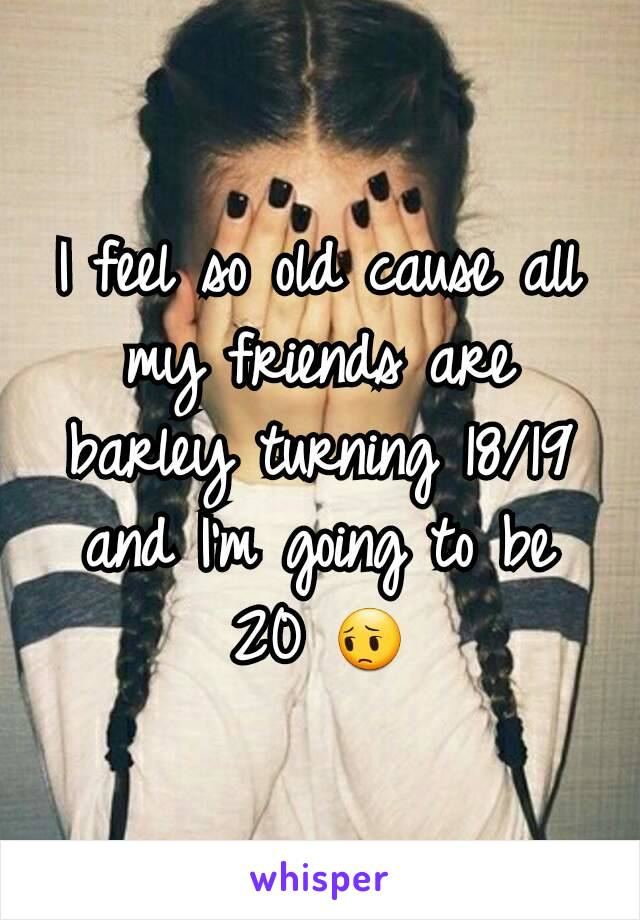 I feel so old cause all my friends are barley turning 18/19 and I'm going to be 20 😔