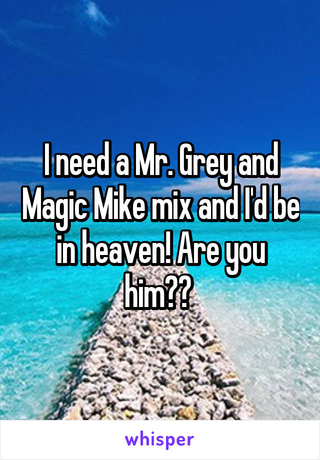 I need a Mr. Grey and Magic Mike mix and I'd be in heaven! Are you him??