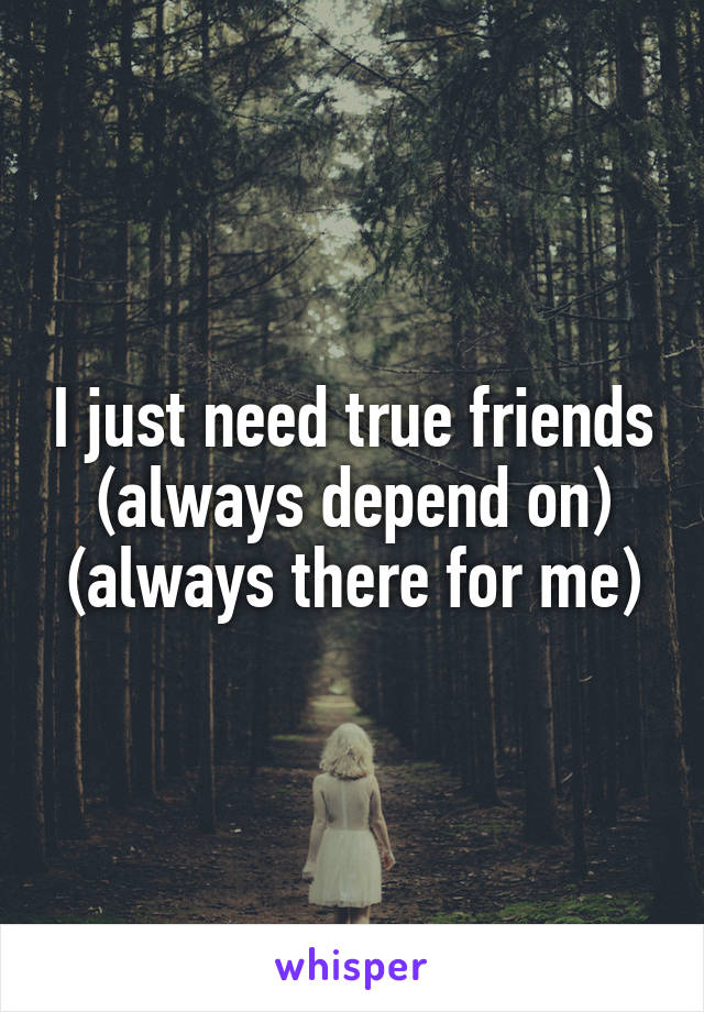 I just need true friends (always depend on) (always there for me)