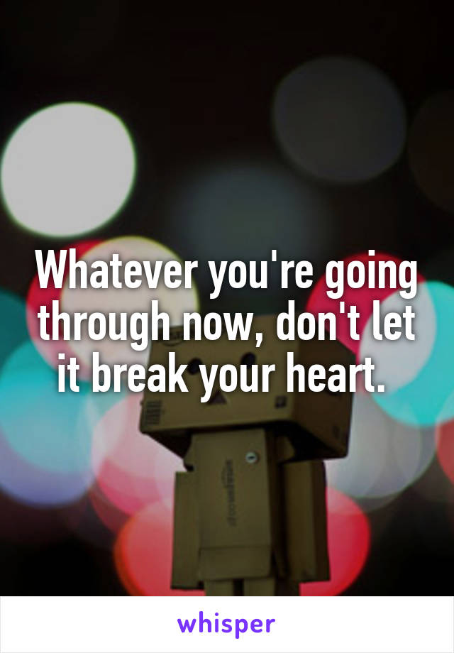 Whatever you're going through now, don't let it break your heart.