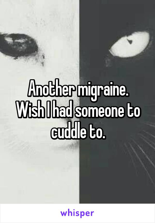 Another migraine. Wish I had someone to cuddle to.
