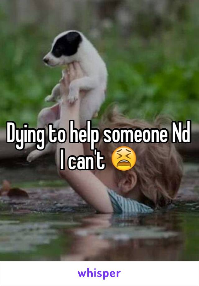 Dying to help someone Nd I can't 😫