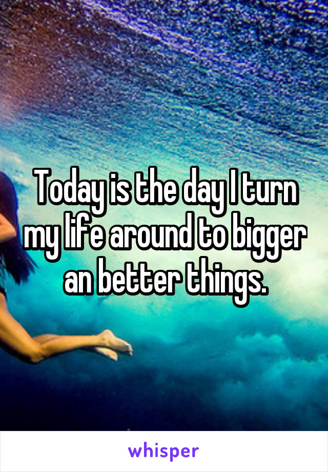 Today is the day I turn my life around to bigger an better things.