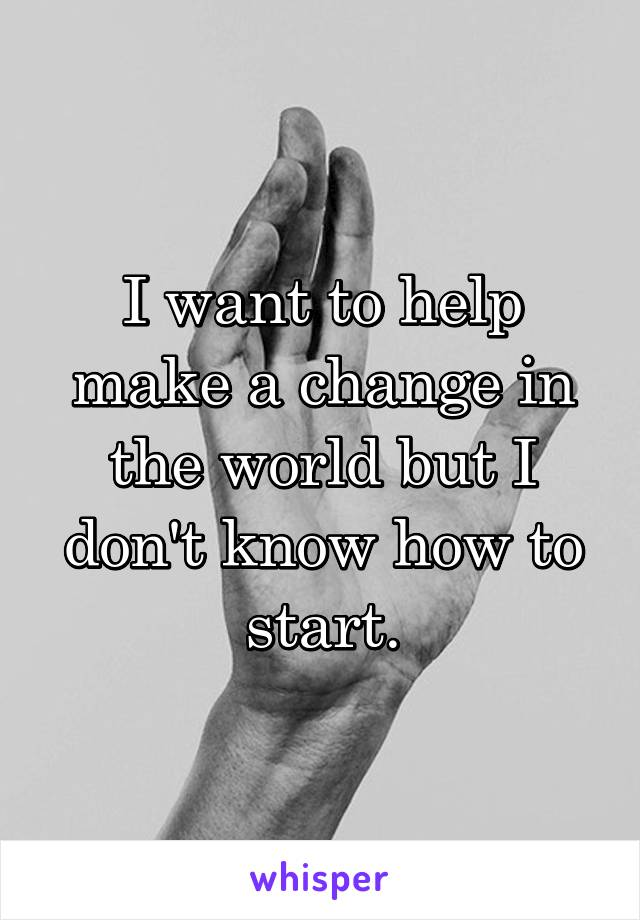 I want to help make a change in the world but I don't know how to start.