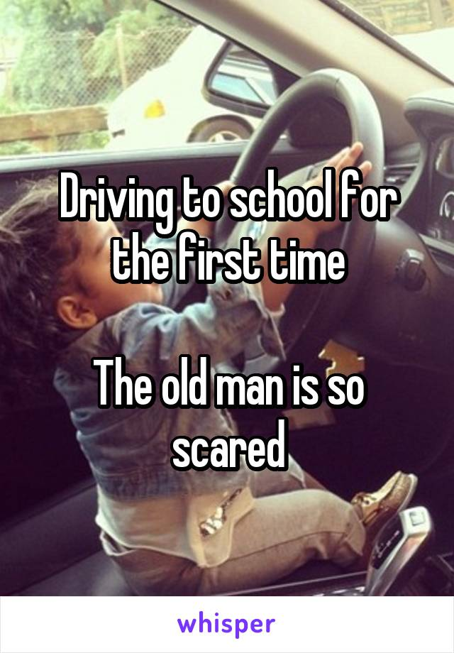 Driving to school for the first time  The old man is so scared
