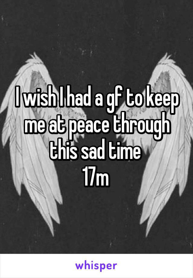 I wish I had a gf to keep me at peace through this sad time  17m
