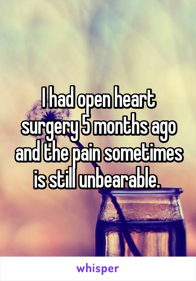 I had open heart surgery 5 months ago and the pain sometimes is still unbearable.
