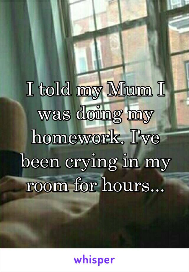 I told my Mum I was doing my homework. I've been crying in my room for hours...