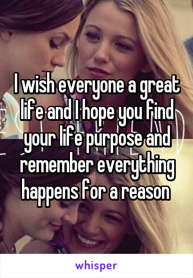 I wish everyone a great life and I hope you find your life purpose and remember everything happens for a reason