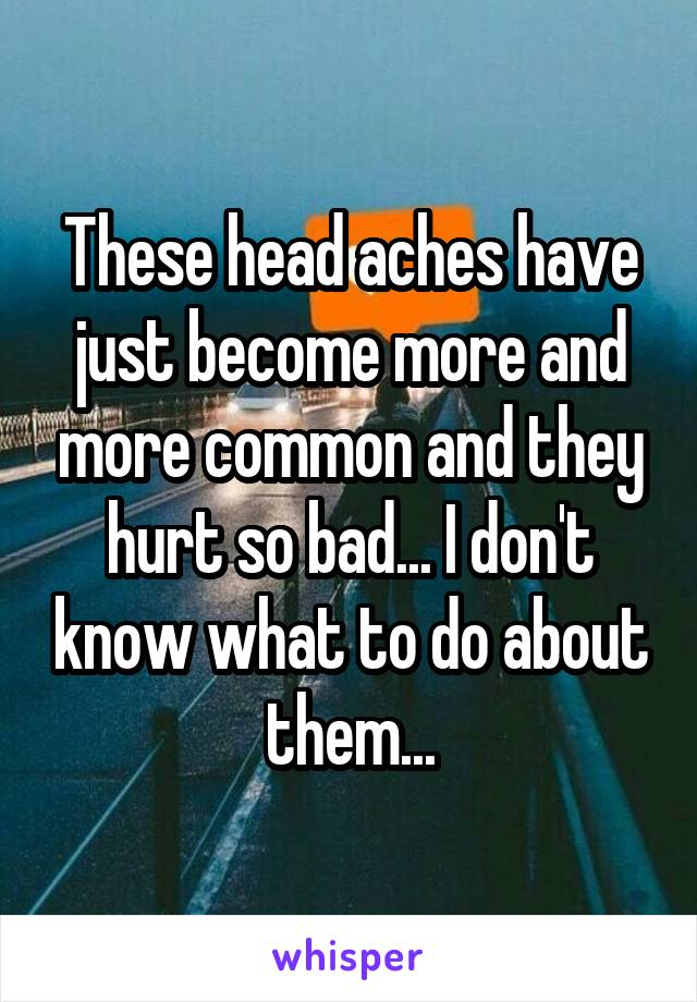 These head aches have just become more and more common and they hurt so bad... I don't know what to do about them...